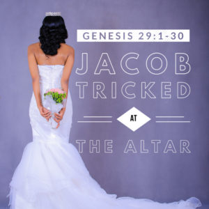 Tricked At The Altar | Genesis 29:1-30