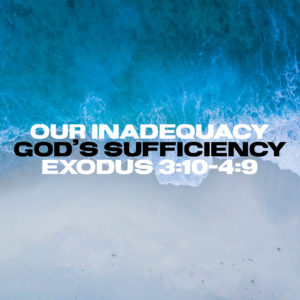 Our Inadequacy & God's Sufficiency | Exodus 3:10-4:9