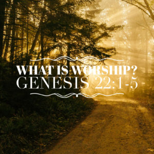 What Is Worship | Genesis 22:1-5