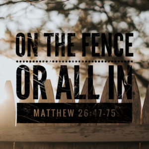On The Fence Or All In | Matthew 26:47-75