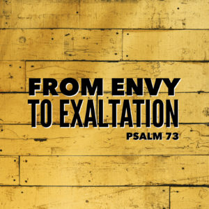 From Envy To Exaltation | Psalm 73