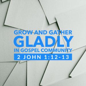 Grow And Gather Gladly   2 John 1:12-13