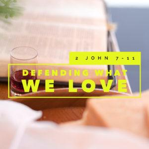 Defending What We Love   2 John 1:7-11